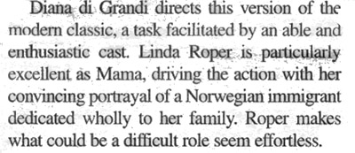 ...Linda Roper is particularly excellent as Mama, driving the action wth her convincing portrayal of a Norwegian immigrant dedicated wholly to her family.  Roper makes what could be a difficult role seem effortless.